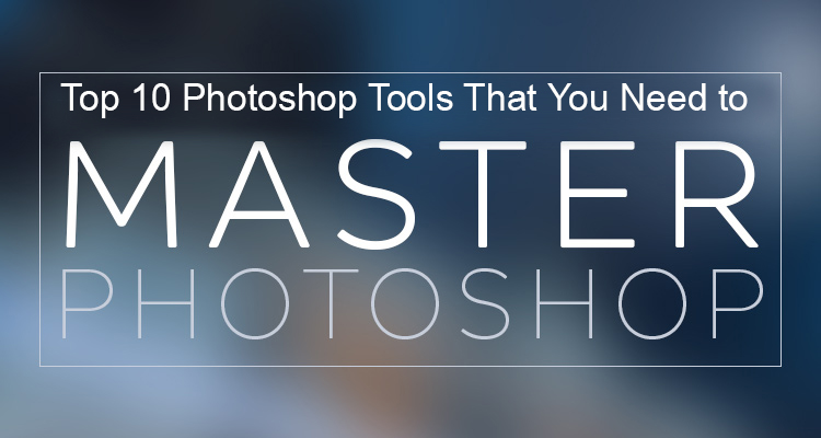 Top 10 Photoshop Tools That You Need to Master Photoshop