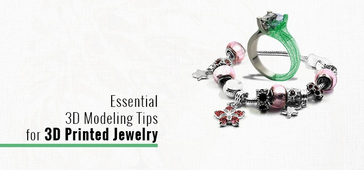 Essential 3D Modeling Tips for 3D Printed Jewelry