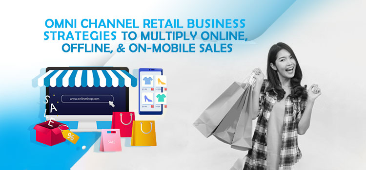 Omni channel Retail Business Strategies to Multiply Online